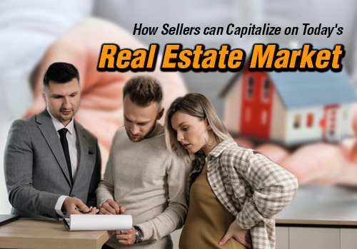 How Sellers can Capitalize on Today's Real Estate Market