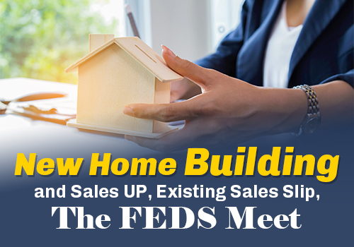 New Home Building and Sales UP, Existing Sales Slip, The FEDS Meet