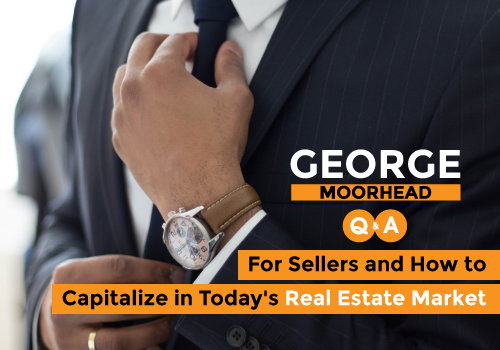 Q and A with George - For Sellers and How to Capitalize in Today's Real Estate Market