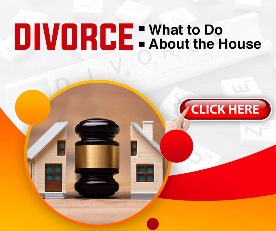 Divorce: What to Do About the House