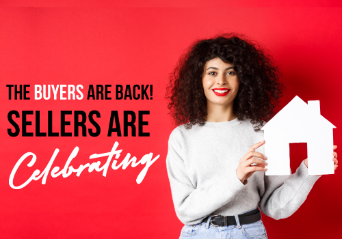 The Buyers Are Back! Sellers Are Celebrating!