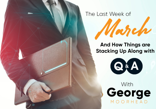 The Last Week of March and How Things are Stacking Up Along with Q and A with George